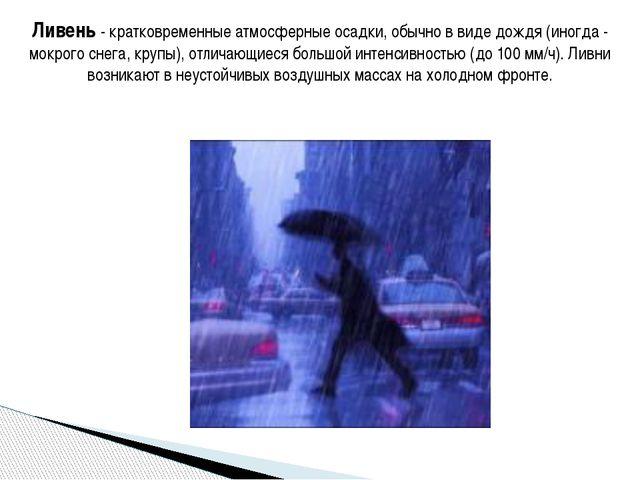 Ливень - кратковременные атмосферные осадки, обычно в виде дождя (иногда - мо...