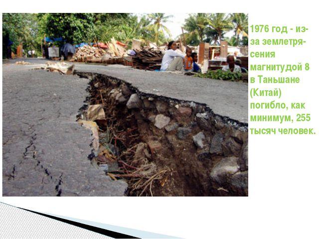 1976 год - из-за землетря-сения магнитудой 8 в Таньшане (Китай) погибло, как...