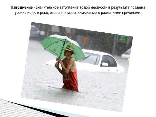 Наводнение - значительное затопление водой местности в результате подъёма уро...
