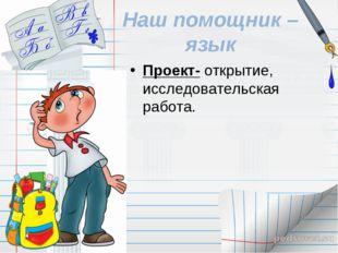 Наш помощник – язык Проект- открытие, исследовательская работа.