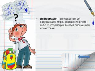 Информация - это сведения об окружающем мире, сообщения о чём-либо. Информаци