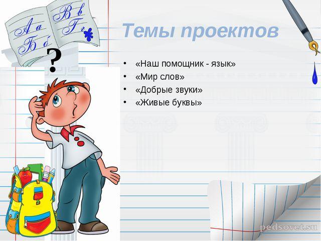 Темы проектов «Наш помощник - язык» «Мир слов» «Добрые звуки» «Живые буквы» ?