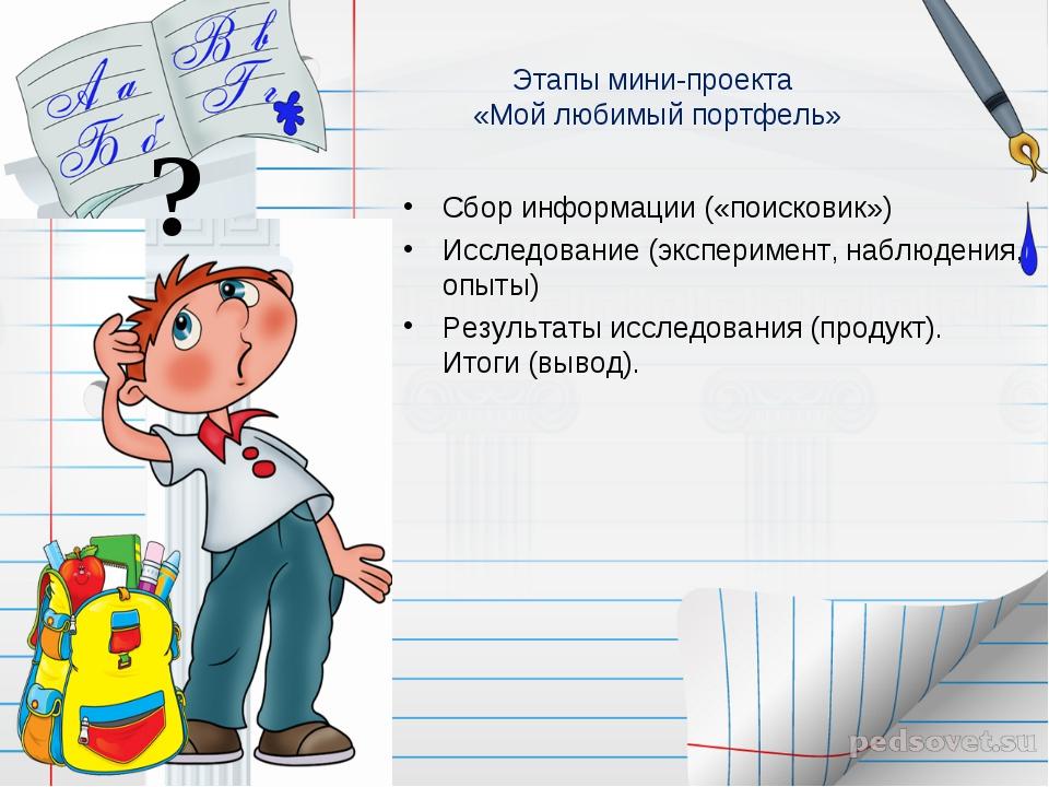Этапы мини-проекта «Мой любимый портфель» Сбор информации («поисковик») Иссле...