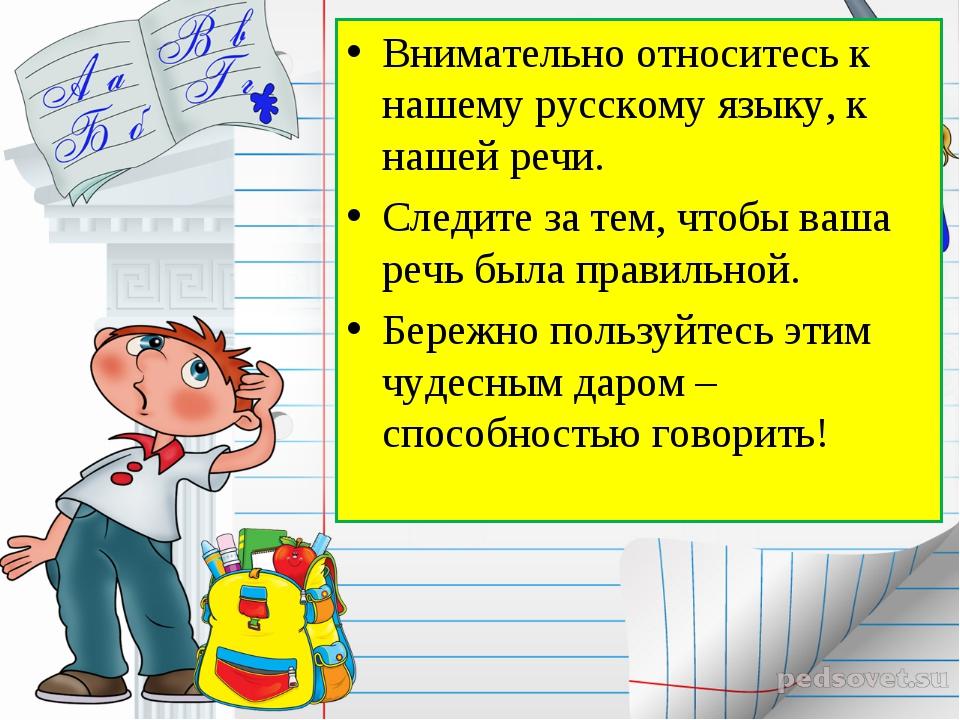 Внимательно относитесь к нашему русскому языку, к нашей речи. Следите за тем,...