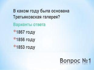 В каком году была основана Третьяковская галерея? Варианты ответа 1867 году 1