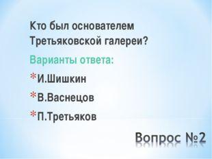 Кто был основателем Третьяковской галереи? Варианты ответа: И.Шишкин В.Васнец