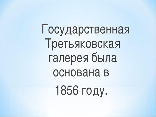 Государственная Третьяковская галерея была основана в 1856 году.