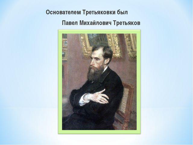 Основателем Третьяковки был Павел Михайлович Третьяков