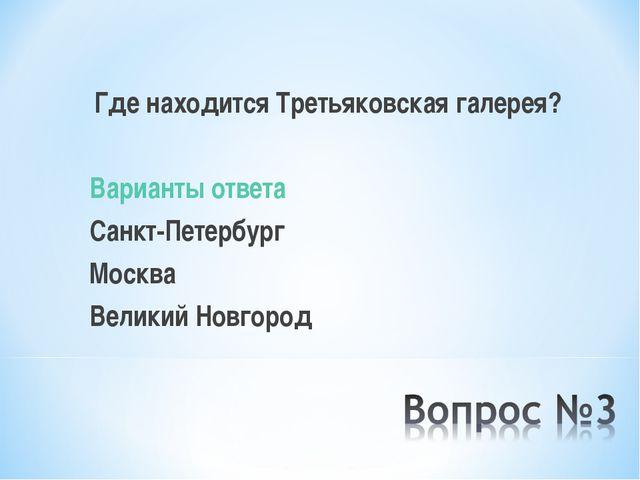 Где находится Третьяковская галерея? Варианты ответа Санкт-Петербург Москва...