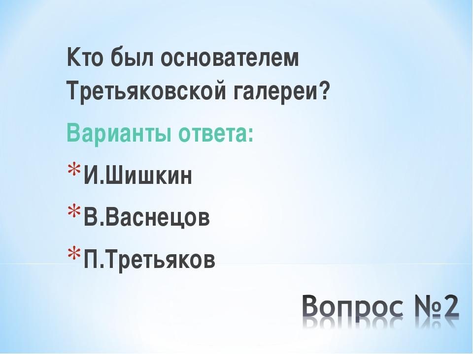 Кто был основателем Третьяковской галереи? Варианты ответа: И.Шишкин В.Васнец...