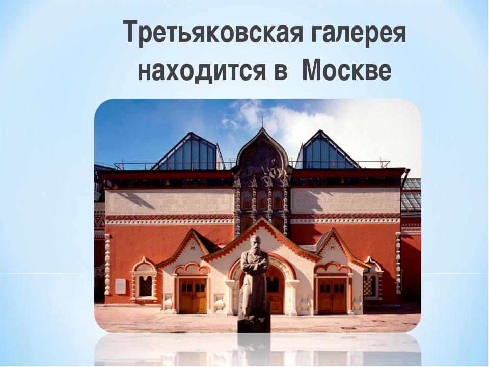 Третьяковская галерея находится в Москве
