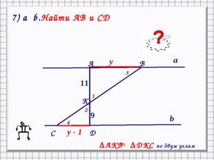 9 11 a b y y - 1 ║ C А B K D 1 2 3 4 ΔAKB ΔDKC по двум углам S 7) a b.Найти А