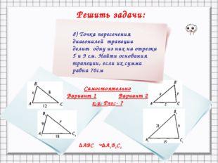 Решить задачи: = 7 . ΔАВС ΔА1В1С1 S 8) Точка пересечения диагоналей трапеции