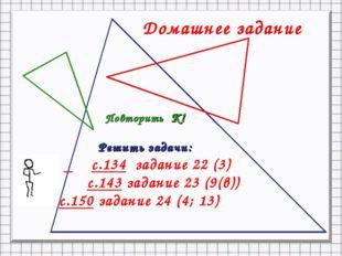 Повторить К! Решить задачи: с.134 задание 22 (3) с.143 задание 23 (9(в)) с.15