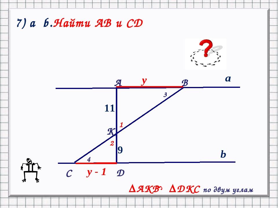 9 11 a b y y - 1 ║ C А B K D 1 2 3 4 ΔAKB ΔDKC по двум углам S 7) a b.Найти А...