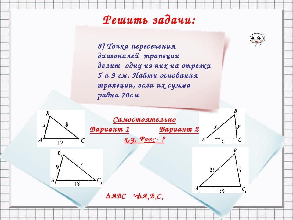Решить задачи: = 7 . ΔАВС ΔА1В1С1 S 8) Точка пересечения диагоналей трапеции...
