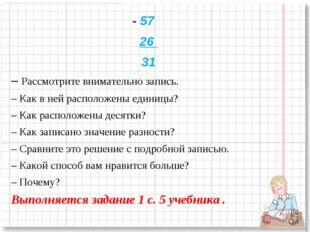 - 57 26 31 – Рассмотрите внимательно запись. – Как в ней расположены единицы?