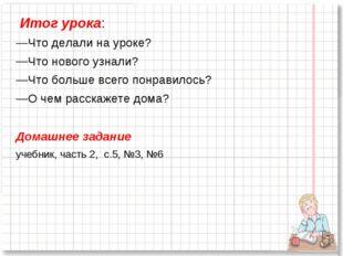 Итог урока: Что делали на уроке? Что нового узнали? Что больше всего понрави