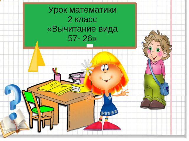 Урок математики 2 класс «Вычитание вида 57- 26»