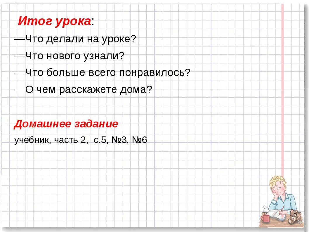 Итог урока: Что делали на уроке? Что нового узнали? Что больше всего понрави...