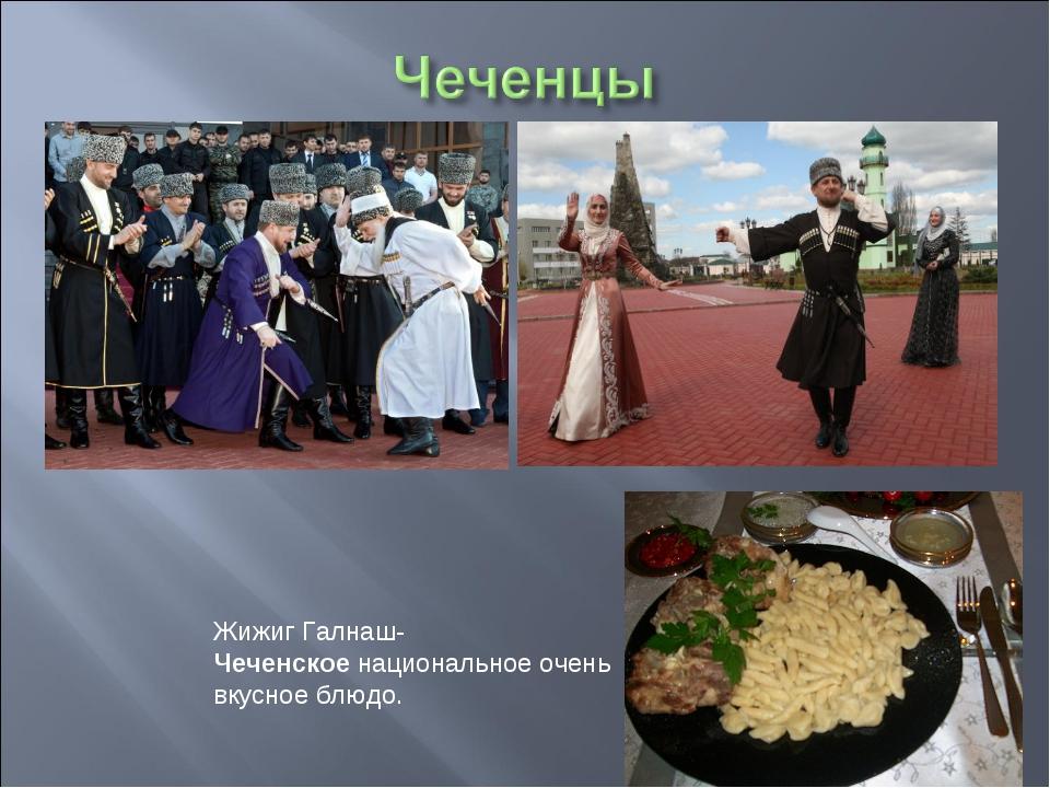 Жижиг Галнаш-Чеченскоенациональное очень вкусное блюдо.