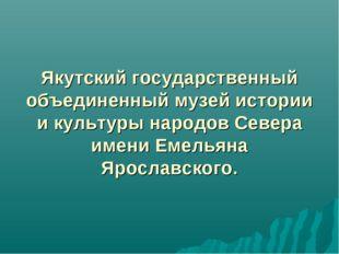 Якутский государственный объединенный музей истории и культуры народов Север
