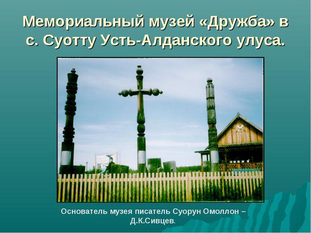 Мемориальный музей «Дружба» в с. Суотту Усть-Алданского улуса. Основатель муз...