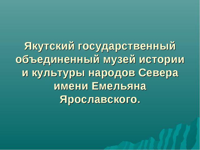 Якутский государственный объединенный музей истории и культуры народов Север...