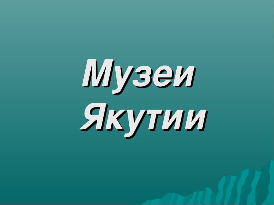 Музеи Якутии