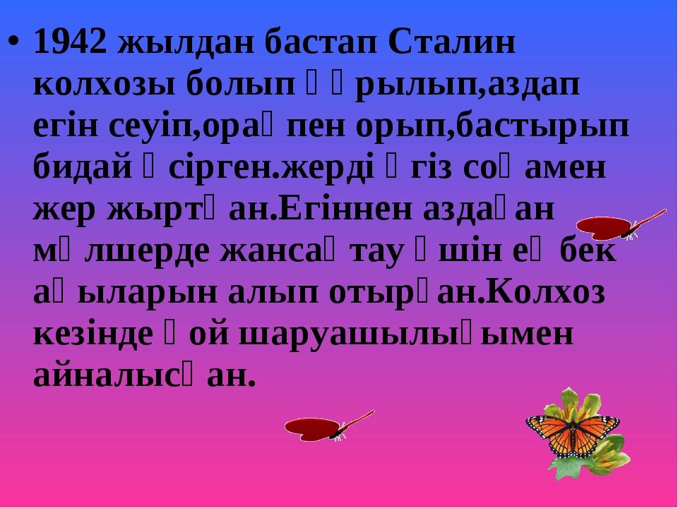 1942 жылдан бастап Сталин колхозы болып құрылып,аздап егін сеуіп,орақпен орып...