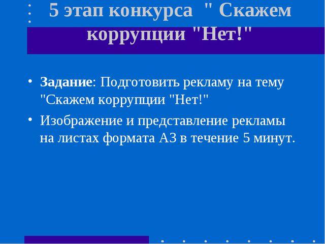 """5 этап конкурса """" Скажем коррупции """"Нет!"""" Задание: Подготовить рекламу на тем..."""