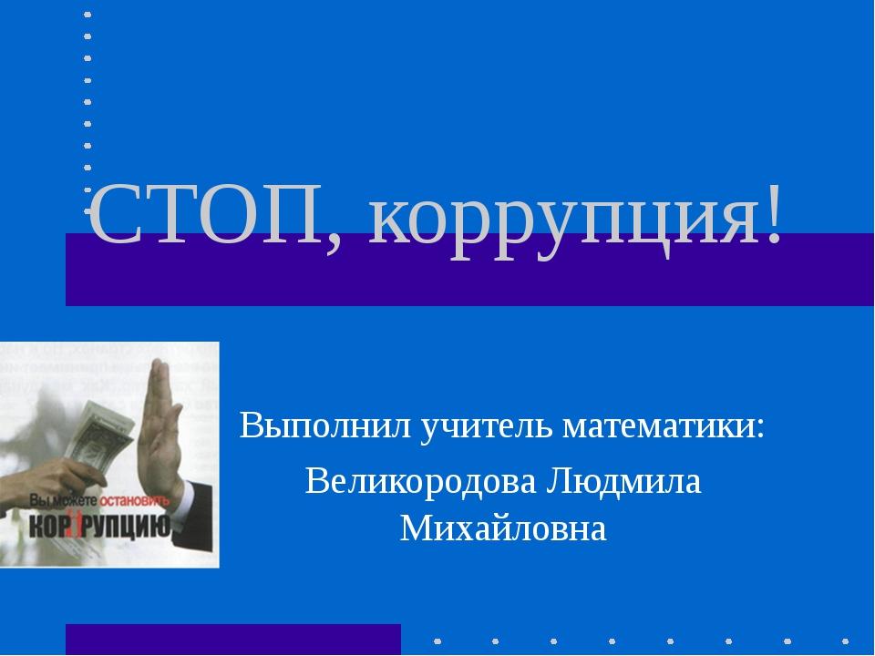 СТОП, коррупция! Выполнил учитель математики: Великородова Людмила Михайловна