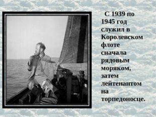 С 1939 по 1945 год служил в Королевском флоте сначала рядовым моряком, затем