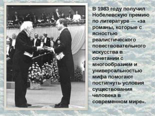 В 1983 году получил Нобелевскую премию по литературе— «за романы, которые с