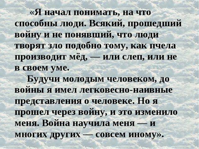 «Я начал понимать, на что способны люди. Всякий, прошедший войну и не понявш...