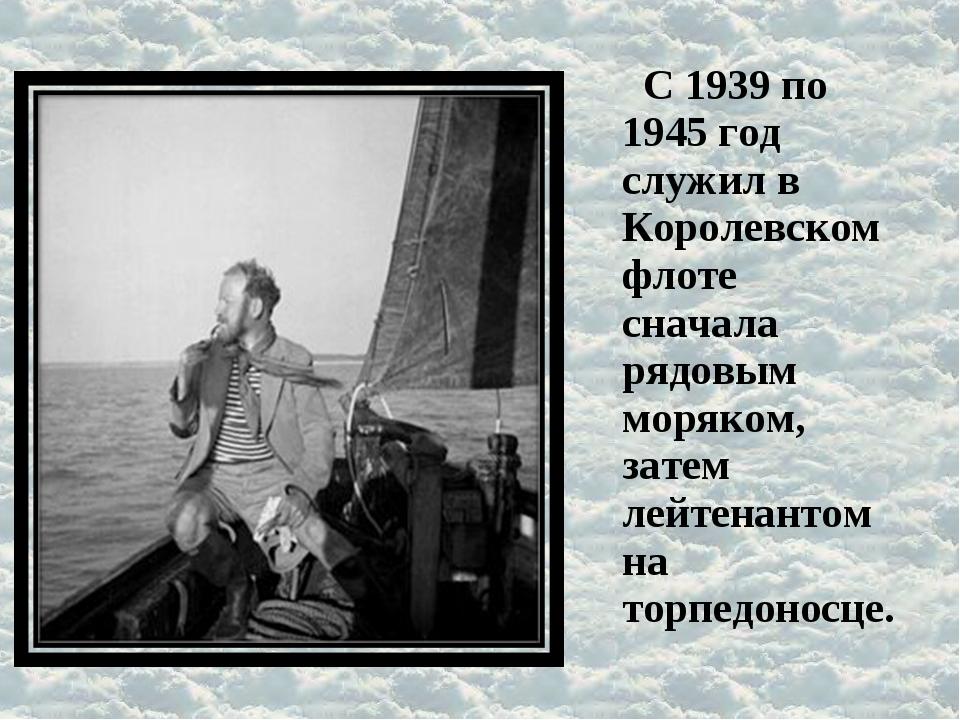 С 1939 по 1945 год служил в Королевском флоте сначала рядовым моряком, затем...