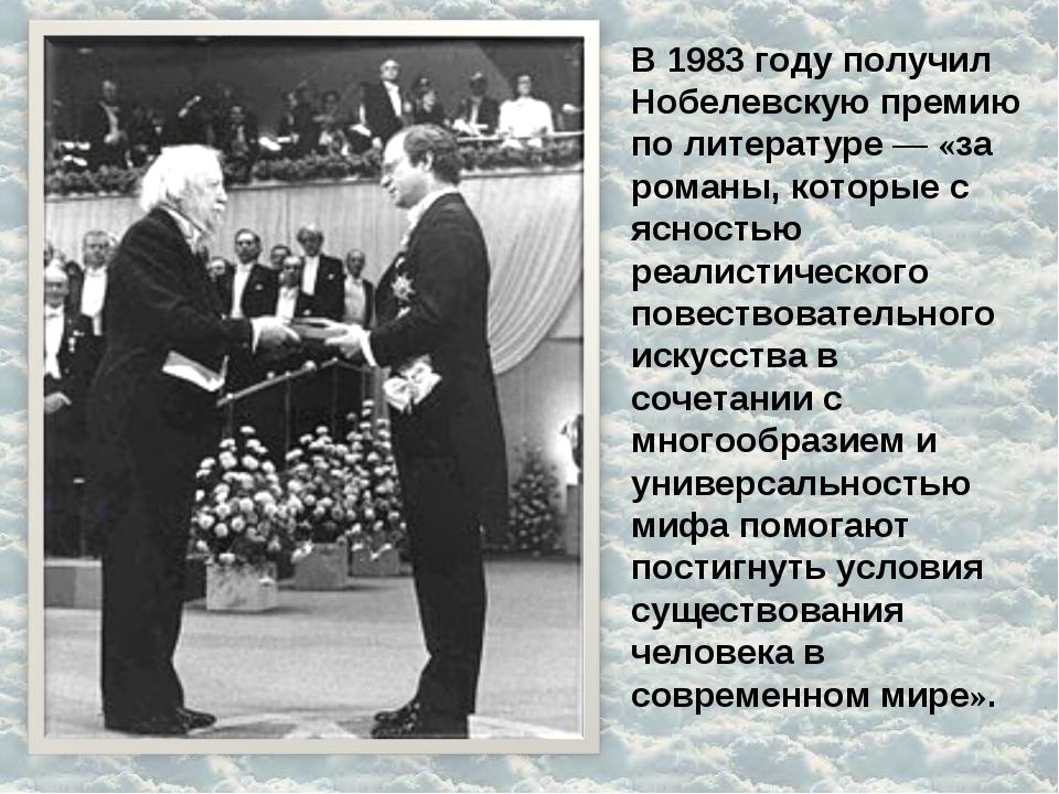 В 1983 году получил Нобелевскую премию по литературе— «за романы, которые с...