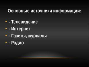 Основные источники информации: - Телевидение - Интернет - Газеты, журналы - Р