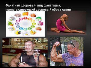 Фанатизм здоровья- вид фанатизма, пропагандирующий здоровый образ жизни