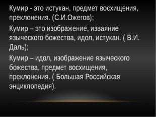 Кумир - это истукан, предмет восхищения, преклонения. (С.И.Ожегов); Кумир – э
