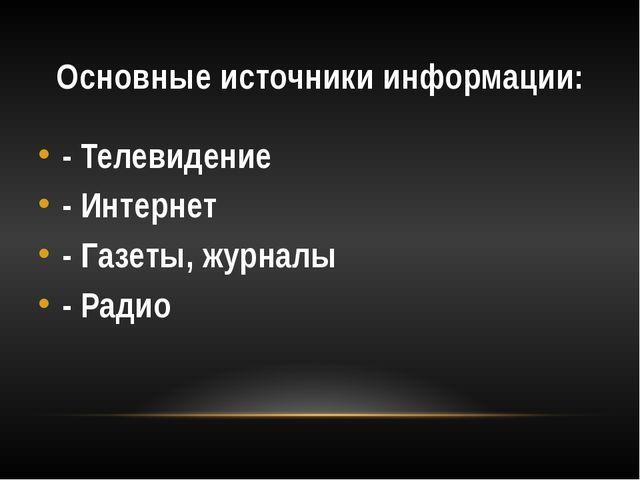 Основные источники информации: - Телевидение - Интернет - Газеты, журналы - Р...