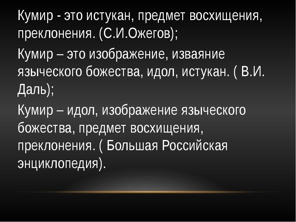 Кумир - это истукан, предмет восхищения, преклонения. (С.И.Ожегов); Кумир – э...