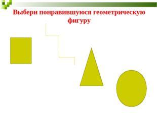 Выбери понравившуюся геометрическую фигуру
