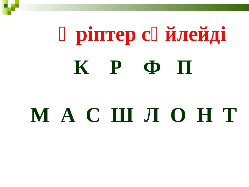 Әріптер сөйлейді К Р Ф П М А С Ш Л О Н Т