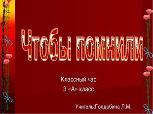 Классный час 3 «А» класс Учитель:Голдобина Л.М.