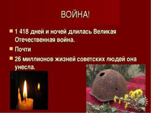 ВОЙНА! 1 418 дней и ночей длилась Великая Отечественная война. Почти 26 милли