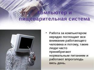 Компьютер и пищеварительная система Работа за компьютером нередко поглощает в