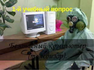 1-й учебный вопрос Безопасный компьютер (телевизор).