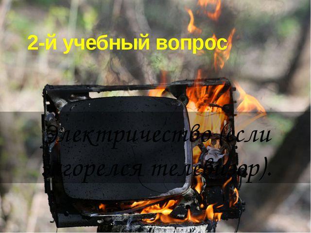 2-й учебный вопрос Электричество (если загорелся телевизор).