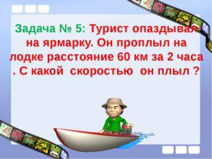 Задача № 5: Турист опаздывал на ярмарку. Он проплыл на лодке расстояние 60 км